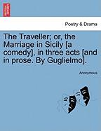 The Traveller; Or, the Marriage in Sicily [A Comedy], in Three Acts [And in Prose. by Guglielmo].