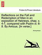 Reflections on the Fall and Redemption of Man in an Exposition of Hebrews, Chap. X. 4-7, Compared with Psalm XL. 6-8. by Amicus. [In Verse.]