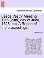Leeds Vestry Meeting 19th (20th) Day of June, 1828, Etc. a Report of the Proceedings.
