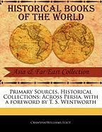 Primary Sources, Historical Collections: Across Persia, with a Foreword by T. S. Wentworth