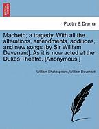 Macbeth; A Tragedy. with All the Alterations, Amendments, Additions, and New Songs [By Sir William Davenant]. as It Is Now Acted at the Dukes Theatre.