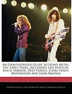 An Unauthorized Guide to Heavy Metal: The Early Years, Including Led Zeppelin, Black Sabbath, Deep Purple, Judas Priest, Mot Rhead and Iron Maiden