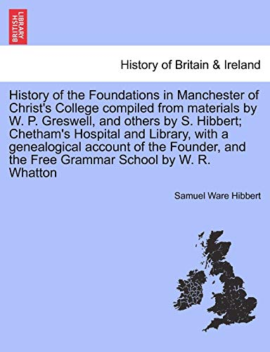 History of the Foundations in Manchester of Christ's College compiled from materials by W. P. Greswell, and others by S. Hibbert; Chetham's Hospital and Library, with a genealogical account of the Founder, and the Free Grammar School by W. R. Whatton. - Samuel Ware Hibbert