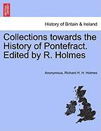 Collections Towards the History of Pontefract. Edited by R. Holmes