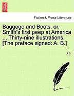 Baggage and Boots; Or, Smith's First Peep at America ... Thirty-Nine Illustrations. [The Preface Signed: A. B.]