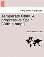 Temperate Chile. a Progressive Spain. [With a Map.]