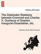 The Diplomatic Relations Between Cromwell and Charles X. Gustavus of Sweden. Inaugural-Dissertation, Etc.
