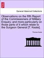 Observations on the Fifth Report of the Commissioners of Military Enquiry; And More Particularly on Those Parts of It Which Relate to the Surgeon Gene
