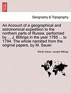 An Account of a geographical and astronomical expedition to the northern parts of Russia, performed by ... J. Billings in the year 1785 ... to 1794. ... from the original papers, by M. Sauer
