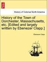 History of the Town of Dorchester, Massachusetts, Etc. [Edited and Largely Written by Ebenezer Clapp.]