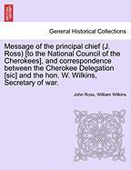 Message of the Principal Chief (J. Ross) [To the National Council of the Cherokees], and Correspondence Between the Cherokee Delegation [Sic] and the