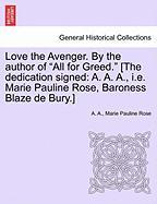 "Love the Avenger. by the Author of ""All for Greed."" [The Dedication Signed: A. A. A., i.e. Marie Pauline Rose, Baroness Blaze de Bury.]"