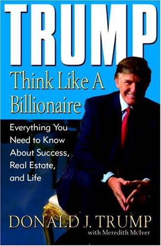 Trump: Think Like a Billionaire: Everything You Need to Know About Success, Real Estate, and Life - Donald J. Trump, Meredith McIver