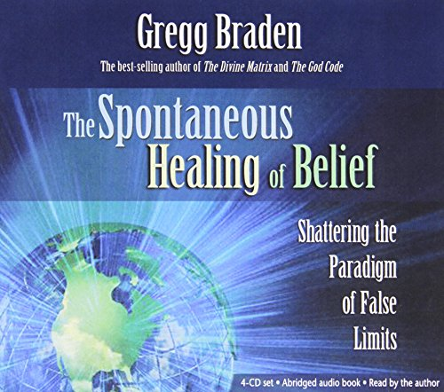 The Spontaneous Healing of Belief: Shattering the Paradigm of False Limits (4 CD Set) - Gregg Braden