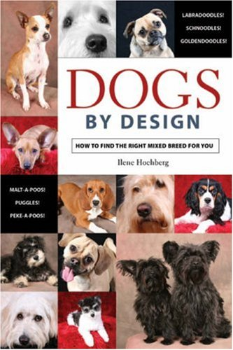 Dogs by Design: How to Find the Right Mixed Breed for You - Ilene Hochberg
