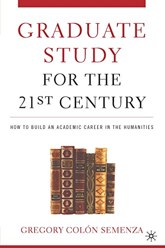 Graduate Study for the Twenty-First Century: How to Build an Academic Career in the Humanities - Gregory M. Col?n Semenza