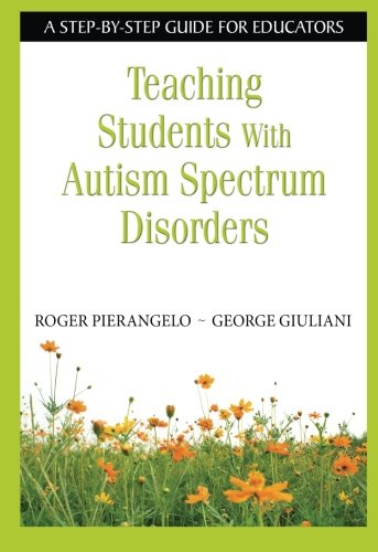Teaching Students With Autism Spectrum Disorders: A Step-by-Step Guide for Educators - Roger Pierangelo; George A. Giuliani