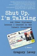 Shut Up, I'm Talking: And Other Diplomacy Lessons I Learned in the Israeli Government: A Memoir