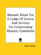 Masonic Ritual for a Lodge of Sorrow and Services for Consecrating Masonic Cemeteries