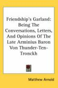 Friendship's Garland: Being the Conversations, Letters, and Opinions of the Late Arminius Baron Von Thunder-Ten-Tronckh