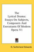 The Lyrical Drama: Essays on Subjects, Composers and Executants of Modern Opera V1