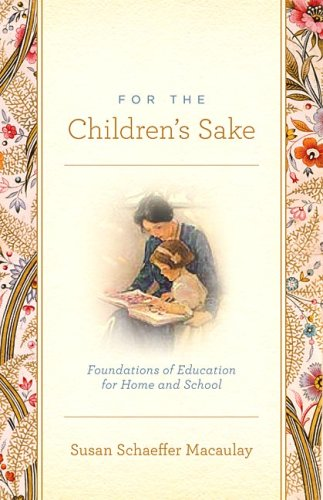 For the Children's Sake: Foundations of Education for Home and School - Susan Schaeffer Macaulay