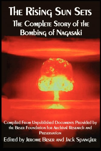 The Rising Sun Sets: The Complete Story of the Bombing of Nagasaki - Jerome Beser; Jack Spangler