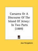 Caesarea or a Discourse of the Island of Jersey: In Two Parts (1889)
