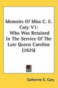 Memoirs of Miss C. E. Cary V1: Who Was Retained in the Service of the Late Queen Caroline (1825)