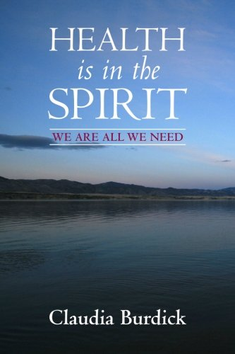 Health is in the Spirit: We are all We need. - Claudia Burdick