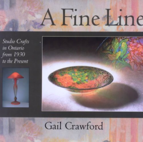 A Fine Line: Studio Crafts in Ontario from 1930 to the Present - Gail Crawford