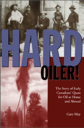 Hard Oiler!: The Story of Canadians' Quest for Oil at Home and Abroad - Gary May
