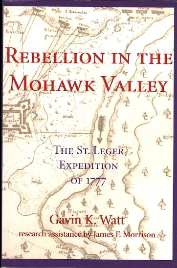 REBELLION IN THE MOHAWK VALLEY: THE ST. LEGER EXPEDITION OF 1777. - Watt, Gavin K. Research assistance by James F. Morrison.
