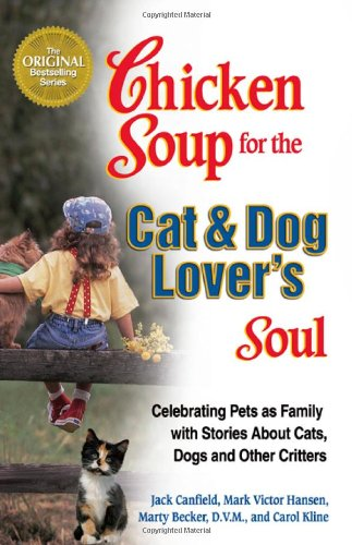 Chicken Soup for the Cat and Dog Lover's Soul: Celebrating Pets as Family with Stories About Cats, Dogs and Other Critters - Jack Canfield, Mark Victor Hansen, Marty Becker, Carol Kline