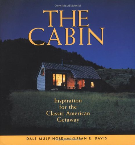 The Cabin: Inspiration for the Classic American Getaway - Dale Mulfinger, Susan E Davis