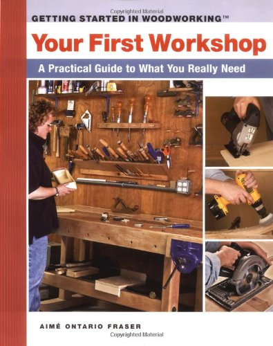 Your First Workshop: A Practical Guide to What You Really Need (Getting Started in Woodworking) - Aime Fraser