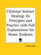 Christian Science Healing: Its Principles and Practice with Full Explanations for Home Students