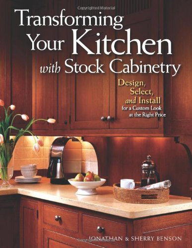 Transforming Your Kitchen with Stock Cabinetry: Design, Select, and Install for a Custom Look at the Right Price - Jonathan Benson; Sherry Benson
