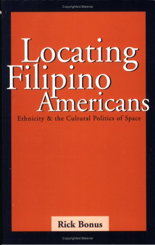 Locating Filipino Americans: Ethnicity and the Cultural Politics of Space - Rick Bonus