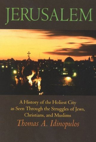 Jerusalem: A History of the Holiest City as seen Through the Struggles of Jews, Christians, and Muslims - Thomas A. Idinopulos