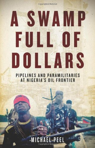 A Swamp Full of Dollars: Pipelines and Paramilitaries at Nigeria's Oil Frontier - Michael Peel