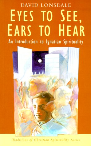 Eyes to See, Ears to Hear: An Introduction to Ignatian Spirituality - David Lonsdale