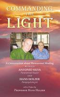 Commanding the Light: A Conversation about Paranormal Healing Between Antonio Silva and Hans Holzer