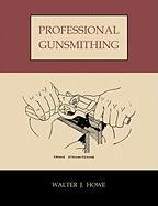 Professional Gunsmithing: A Textbook on the Repair and Alteration of Firearms, with Detailed Notes and Suggestions Relative to the Equipment and