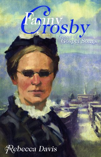 Fanny Crosby: Queen of Gospel Songs - Rebecca Davis