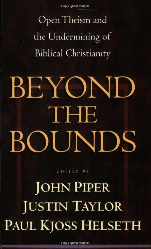 Beyond the Bounds: Open Theism and the Undermining of Biblical Christianity - John Piper, Justin Taylor