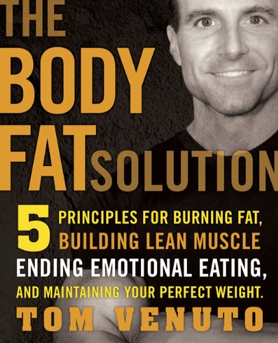 The Body Fat Solution: Five Principles for Burning Fat, Building Lean Muscles, Ending Emotional Eating, and Maintaining Your Perfect Weight - Tom Venuto
