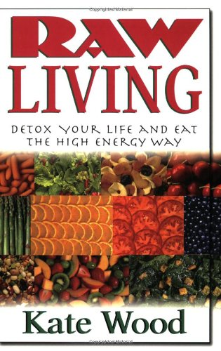 Raw Living: Detox Your Life and Eat the High Energy Way - Kate Wood