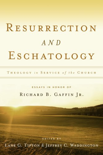 Resurrection  &  Eschatology: Theology in Service of the Church: Essays in Honor of Richard B. Gaffin Jr. - Edited by Lane G Tipton & Jeffrey C Waddington