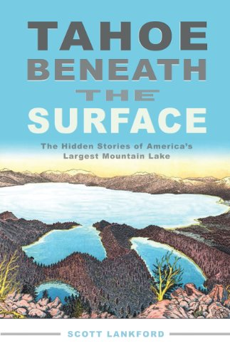 Tahoe beneath the Surface: The Hidden Stories of America's Largest Mountain Lake - Scott Lankford